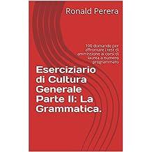 Eserciziario di Cultura Generale Parte II: La Grammatica.: 100 domande per affrontare i test di ammissione ai corsi di laurea a numero programmato