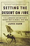 Setting The Desert On Fire - T.E. Lawrence And Britain′s Secret War In Arabia, 1916-1918