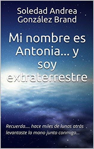Mi nombre es Antonia... y soy extraterrestre: Recuerda.... hace miles de lunas atrás levantaste la mano junto conmigo... por Soledad Andrea González Brand