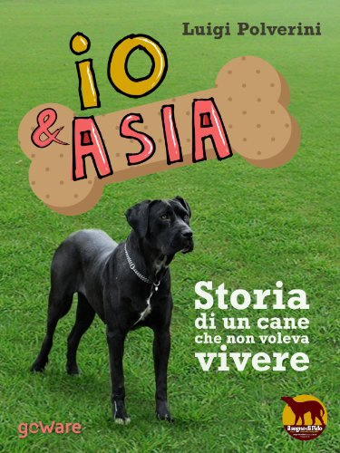 Io & Asia. Storia di un cane che non voleva vivere (Noi animali Vol. 3)