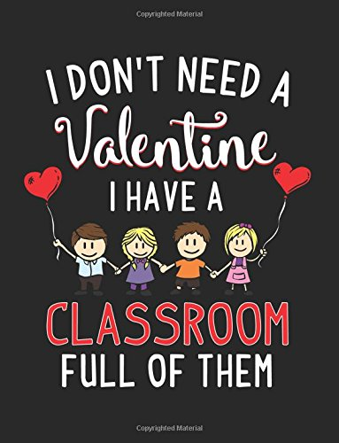 I Don't Need A Valentine I Have A Classroom Full Of Them: Blank Lined Notebook Journal por Dartan Creations