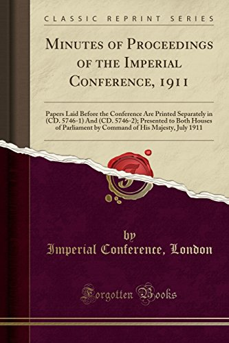 Minutes of Proceedings of the Imperial Conference, 1911: Papers Laid Before the Conference Are Printed Separately in (CD. 5746-1) And (CD. 5746-2); ... of His Majesty, July 1911 (Classic Reprint)