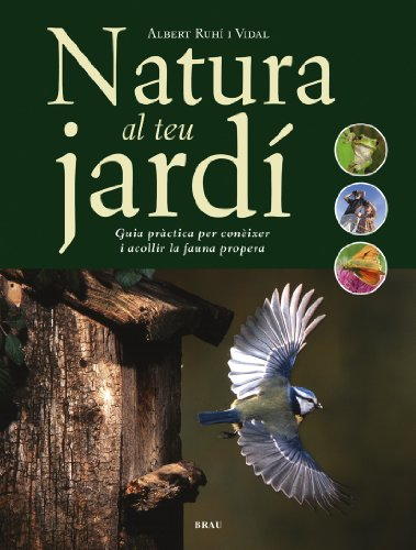 Natura al teu jardí: Guia pràctica per conèixer i acollir la fauna propera por Albert Ruhí Vidal