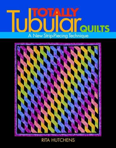 Totally Tubular Quilts - Print on Demand Edition: A New Strip Piecing Technique