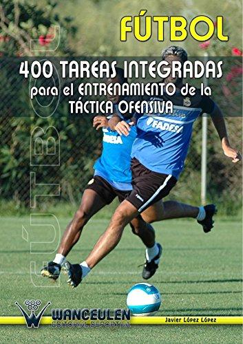 400 Tareas Para El Entrenamiento De La Táctica Ofensiva por Javier Lopez Lopez