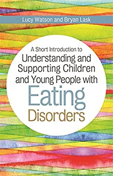 A Short Introduction to Understanding and Supporting Children and Young People with Eating Disorders (JKP Short Introductions) by [Lask, Bryan, Watson, Lucy]