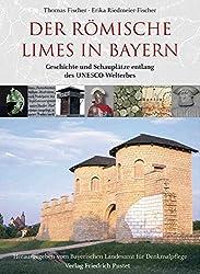 Der römische Limes in Bayern: Geschichte und Schauplätze entlang des Unesco-Welterbes (Bayerische Geschichte)