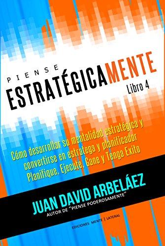 Piense Estratégicamente - Cómo Desarrollar Una Mentalidad Estratégica Conviértase En Estratega y Planificador Planifique, Ejecute, Gane y Tenga Éxito: ... Poderosamente nº 4) por Juan David Arbelaez