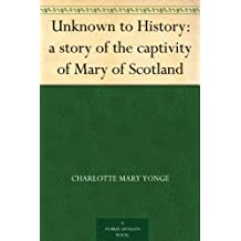 Unknown to History: a story of the captivity of Mary of Scotland (English Edition)