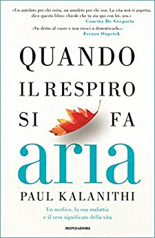 Quando il respiro si fa aria: Un medico, la sua malattia e il vero significato della vita di [Kalanithi, Paul]