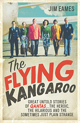 The Flying Kangaroo: Great Untold Stories of QANTAS . . . the Heroic, the Hilarious and the Sometimes Just Plain Strange