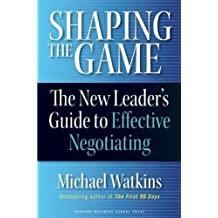 [Shaping the Game: The New Leader's Guide to Effective Negotiating] [by: Michael D. Watkins]