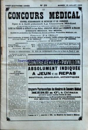 CONCOURS MEDICAL (LE) [No 29] du 19/07/1902 - DON - AVIS - FINANCIERE MEDICALE - SOMMAIRE - PROPOS DU JOUR - L'EXERCICE ILLEGAL...PAR LES MEDECINS - FINANCIERE MEDICALE - ASSEMBLEE GENERALE ORDINAIRE DU 26 JUIN 1902 - LA SEMAINE MEDICALE - LE MASSAGE DU MEMBRE SAIN COMME ADJUVANT DU TRAITEMENT FRACTURE - LA LECITHINE - ADHERENCES GASTRO-PANCREATIQUES ET ULCERE DE L'ESTOMAC - CHRONIQUE PROFESSIONNELLE - DE LA LEGALISATION DES CERTIFICATS MEDICAUX - REPORTAGE MEDICAL - F