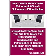 ECHO SHOW Simplified User Guide: A Sure Echo Show Guide That Will Help Unlock The Full Capabilities, functionalities and Potentialities Of Amazon Echo Show. 100% Simplified Echo Guide!