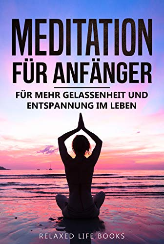 Meditation für Anfänger: Für mehr Gelassenheit und Entspannung im Leben. Mit Energie und Glück das positive Denken verstärken und Innere Ruhe finden.