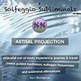 Astral Projection, Peaceful Out of Body Experience, Journey & Travel: Chakra Guided Meditation, Solfeggio Frequencies & Subliminal Affirmations - Solfeggio Subliminals
