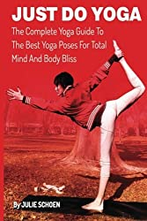 Just Do Yoga: The Complete Yoga Guide To The Best Yoga Poses For Total Mind And Body Bliss (Volume 10) by Julie Schoen (2013-09-26)