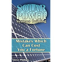 Solar Power Systems Building: Mistakes Which Can Cost You a Fortune: (Solar Power, Power Generation) (English Edition)