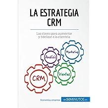 La estrategia CRM: Las claves para aumentar y fidelizar a la clientela (Gestión y Marketing)