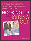 Hooking Up or Holding Out: The Smart Girl's Guide to Driving Men Crazy and/or Finding True Love by Jamie Callan (2006-11-01)