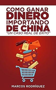 Como ganar dinero importando de China: Un caso real de éxito de [Rodriguez, Marcos]