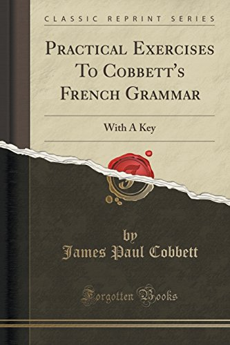 Practical Exercises to Cobbett's French Grammar: With a Key (Classic Reprint) par James Paul Cobbett