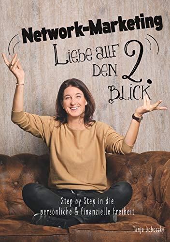 Network-Marketing, Liebe auf den 2.Blick: Step by Step in die persönliche und finanzielle Freiheit