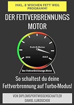 Der Fettverbrennungsmotor - Abnehmen leicht gemacht! Inkl. 8 Wochen Fett-Weg-Programm: So programmierst du deinen Körper auf Fettverbrennung