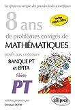 8 Ans de Problèmes Corrigés de Mathématiques Posés aux Concours Banque PT et EPITA Filière PT