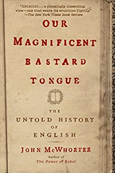 Our Magnificent Bastard Tongue: The Untold History of English von [McWhorter, John]