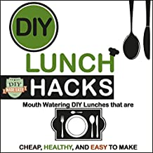 DIY Lunch Hacks: Mouth Watering DIY Lunches That Are Cheap, Healthy and Easy to Make