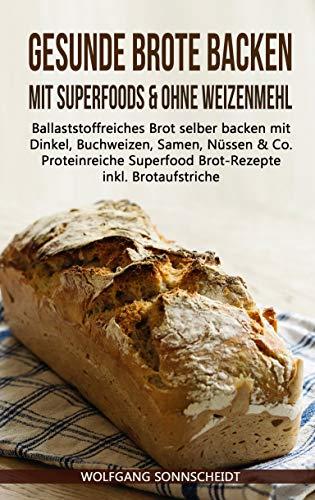 Gesunde Brote backen mit Superfoods & ohne Weizenmehl: Ballaststoffreiches Brot selber backen mit Dinkel, Buchweizen, Samen, Nüssen & Co. - Proteinreiche Superfood Brot-Rezepte inkl. Brotaufstriche