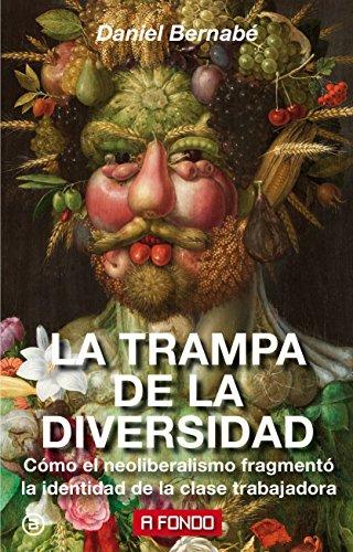 La trampa de la diversidad: Cómo el neoliberalismo fragmentó la identidad de la clase trabajadora par Daniel Bernabé Marchena