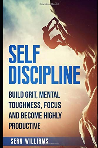 Self-Discipline: Build Grit, Mental Toughness, Focus, and Become Highly Productive (Achieve Your Goals, Self-Control, Mental Training, Beat Procrastination, Band 1) -