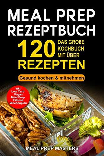 Meal Prep Rezeptbuch: Das große Kochbuch mit über 120 leckeren Rezepten - Gesund kochen & mitnehmen - Lunch to Go für die Lunchbox & Essensbox Inkl. Low Carb, Vegetarisch, Vegan Rezepte, Wochenplan -