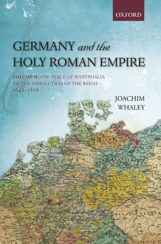 Germany and the Holy Roman Empire: Volume II: The Peace of Westphalia to the Dissolution of the Reich, 1648-1806: Volume 2 (Oxford History of Early Modern Europe)