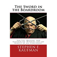 The Sword in the Boardroom: Sun Tzu, Musashi, and Kaufman on Winning for the Benefit of All Concerned by Stephen F. Kaufman (2015-07-28)