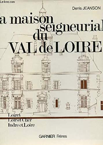 La Maison seigneuriale du Val de Loire : Sa vie, son économie, ses habitants, son architecture par Denis Jeanson, Raymond Salomé