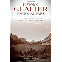 Historic Glacier National Park: The Stories Behind One of America's Great Treasures by Randi Minetor (2016-09-01)