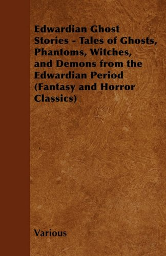 Edwardian Ghost Stories - Tales of Ghosts, Phantoms, Witches, and Demons from the Edwardian Period (Fantasy and Horror Classics)