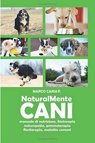 naturalmente cani: manuale di nutrizione, fitoterapia, naturopatia, gemmoterapia, floriterapia, malattie comuni