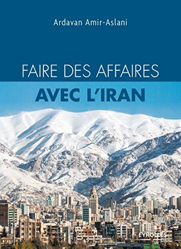 Faire des affaires avec l'Iran: L'indispensable pour tout savoir et réussir par Ardavan Amir-Aslani