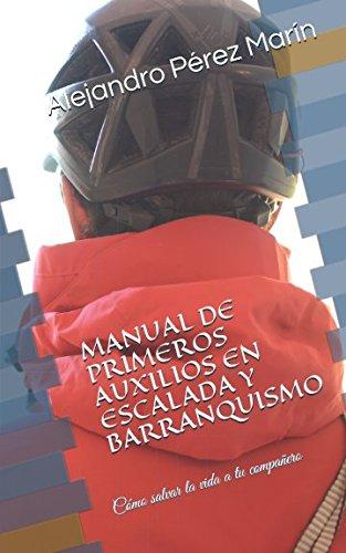 MANUAL DE PRIMEROS AUXILIOS EN ESCALADA Y BARRANQUISMO: Cómo salvar la vida a tu compañero por Alejandro Pérez Marín