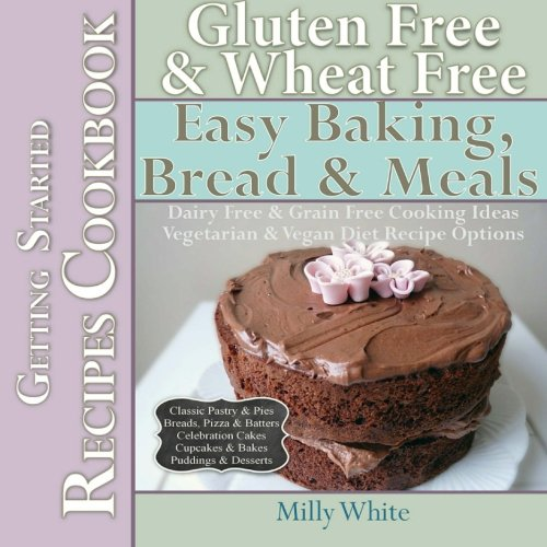Gluten Free & Wheat Free Easy Baking, Bread & Meals Getting Started Recipes Cookbook: Dairy Free & Grain Free Cooking Ideas, Vegetarian & Vegan Diet ... Disease & Gluten Intolerance Cook Books)