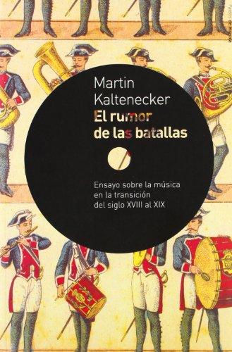 El rumor de las batallas : ensayo sobre la música en la transición del siglo XVIII al XIX por Martin Kaltenecker