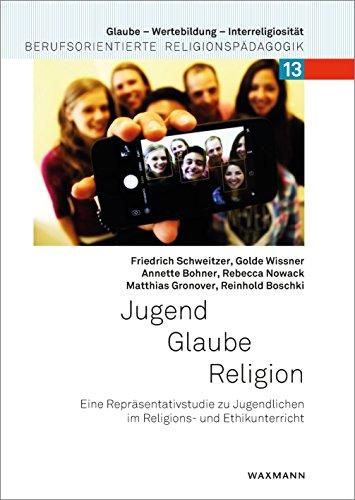 Jugend - Glaube - Religion: Eine Repräsentativstudie zu Jugendlichen im Religions- und Ethikunterricht (Glaube – Wertebildung – Interreligiosität)