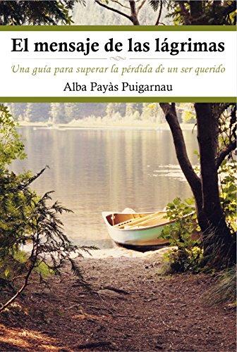 El mensaje de las lágrimas: Una guía para superar la pérdida de un ser querido por Alba Payàs Puigarnau