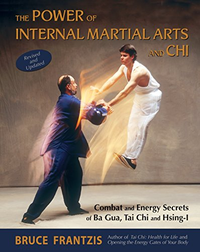 The Power of Internal Martial Arts and Chi: Combat and Energy Secrets of Ba Gua, Tai Chi and Hsing-I (Internal Arts Martial)