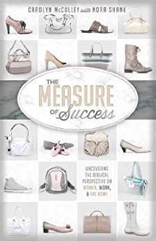 The Measure of Success: Uncovering the Biblical Perspective on Women, Work, and the Home by [McCulley, Carolyn, Shank, Nora]