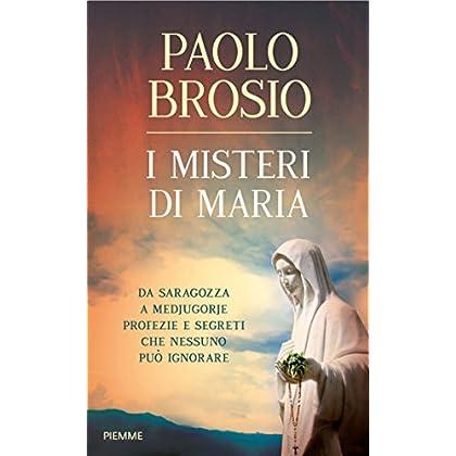 I Misteri Di Maria: Da Saragozza A Medjugorje Profezie E Segreti Che Nessuno Può Ignorare